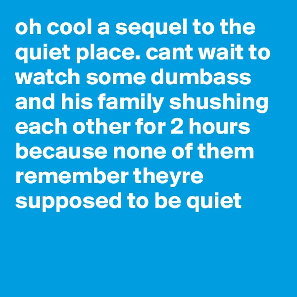 oh cool a sequel to the quiet place. cant wait to watch some dumbass and his family shushing each other for 2 hours because none of them remember theyre supposed to be quiet