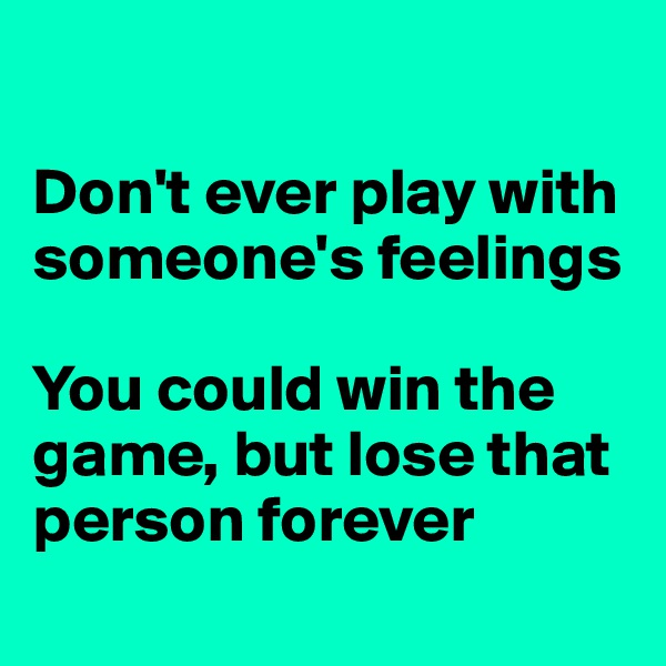 Don't ever play with someone's feelings  You could win the game, but lose that person forever
