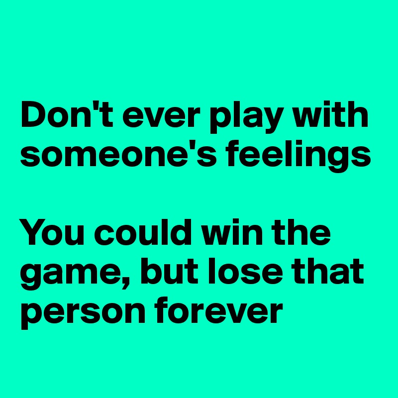 Dont Ever Play With Someones Feelings You Could Win The Game But