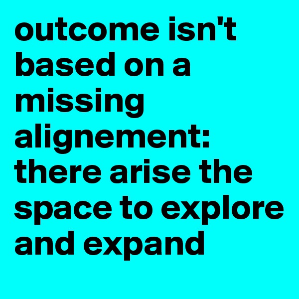outcome isn't based on a missing alignement: there arise the space to explore and expand