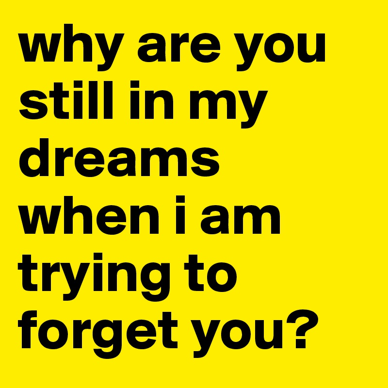 why are you still in my dreams when i am trying to forget you?