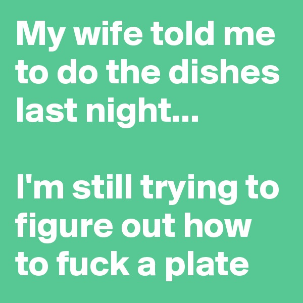 My wife told me to do the dishes last night...  I'm still trying to figure out how to fuck a plate