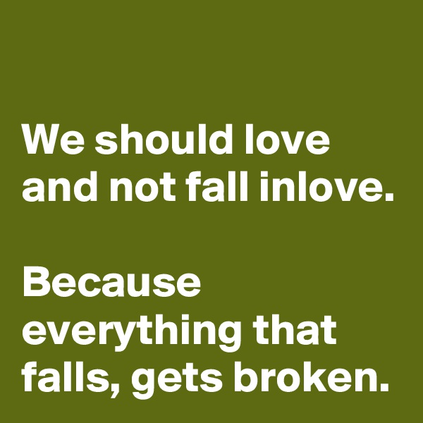 We should love and not fall inlove.  Because everything that falls, gets broken.