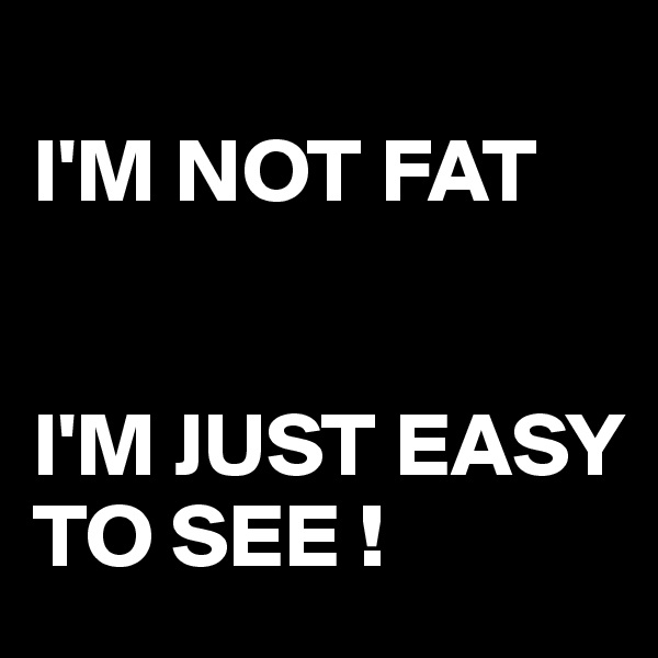 I'M NOT FAT   I'M JUST EASY TO SEE !