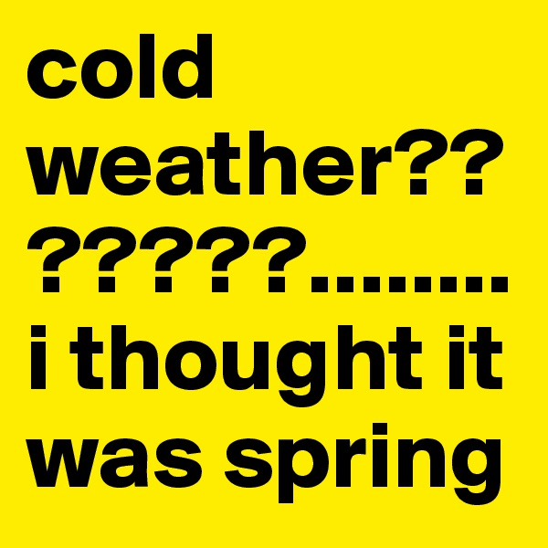 cold weather???????........ i thought it was spring