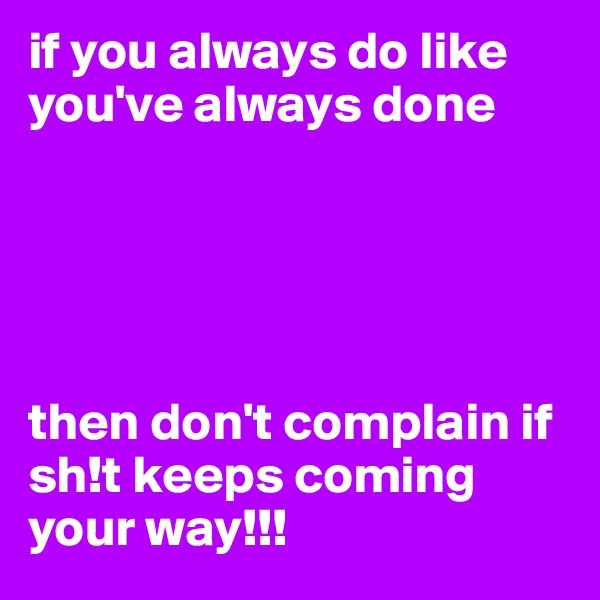 if you always do like you've always done       then don't complain if sh!t keeps coming your way!!!