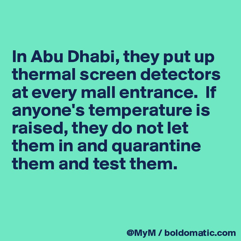 In Abu Dhabi, they put up thermal screen detectors at every mall entrance.  If anyone's temperature is raised, they do not let them in and quarantine them and test them.