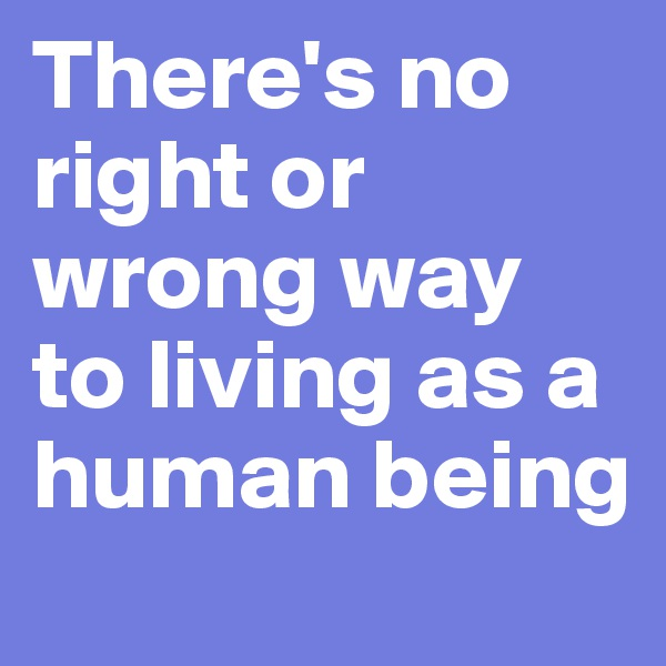There's no right or wrong way to living as a human being