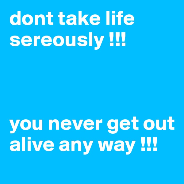 dont take life   sereously !!!    you never get out alive any way !!!