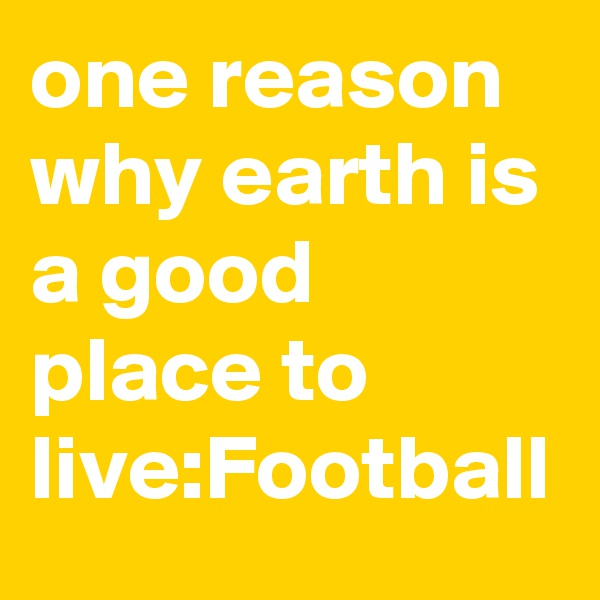 one reason why earth is a good place to live:Football
