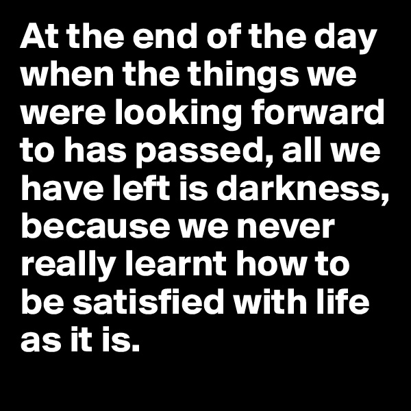 At the end of the day when the things we were looking forward to has passed, all we have left is darkness, because we never really learnt how to be satisfied with life as it is.