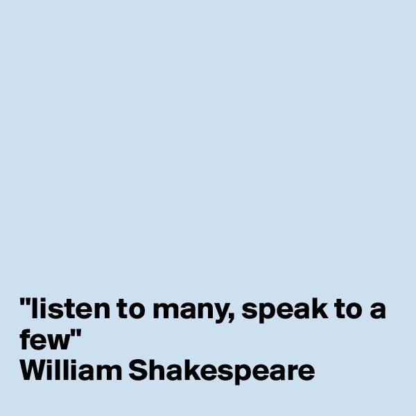 """listen to many, speak to a few"" William Shakespeare"