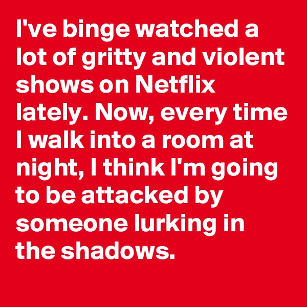 I've binge watched a lot of gritty and violent shows on Netflix lately. Now, every time I walk into a room at night, I think I'm going to be attacked by someone lurking in the shadows.