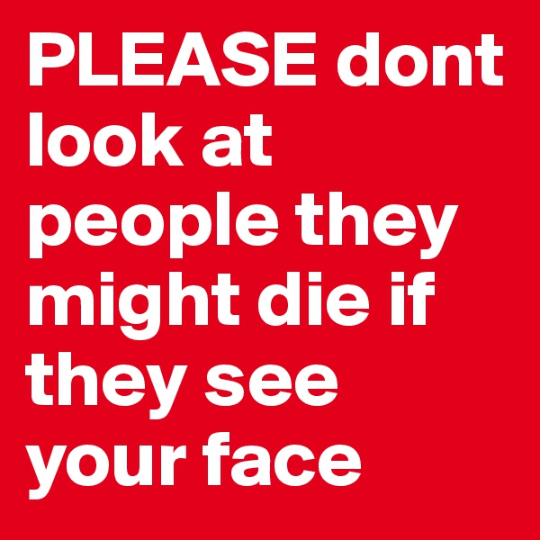 PLEASE dont look at people they might die if they see your face