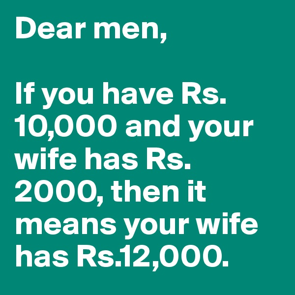 Dear men,  If you have Rs.10,000 and your wife has Rs.2000, then it means your wife has Rs.12,000.