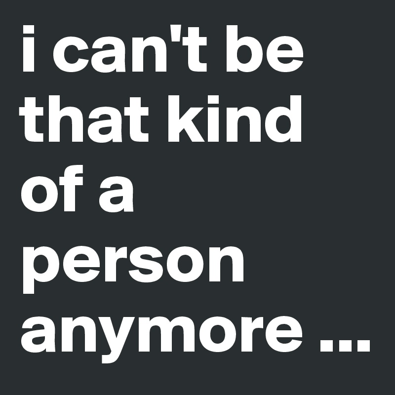 i can't be that kind of a person anymore ...
