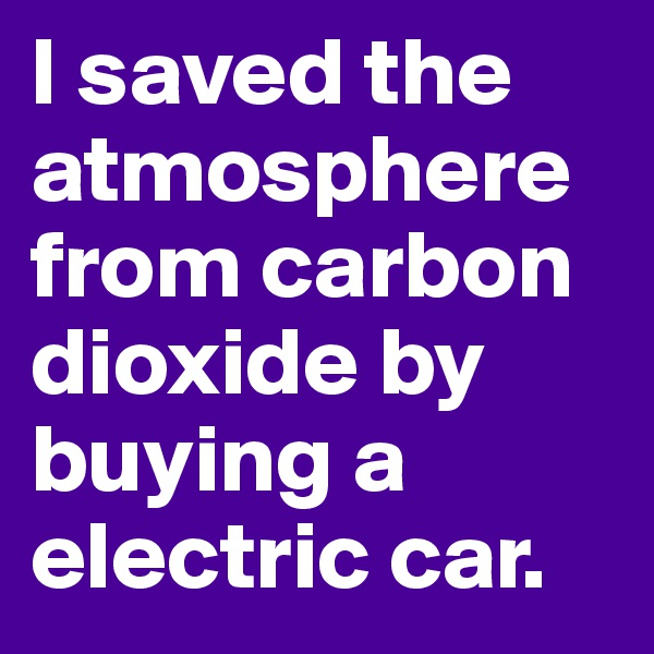 I saved the atmosphere from carbon dioxide by buying a electric car.