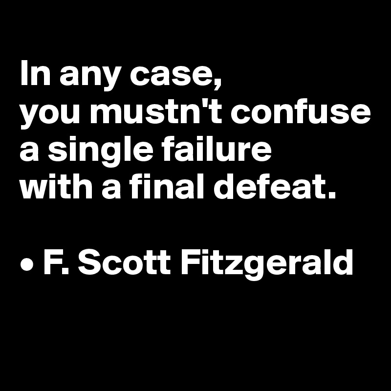 In any case,  you mustn't confuse a single failure  with a final defeat.  • F. Scott Fitzgerald