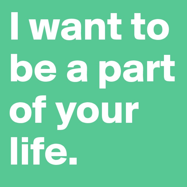 I want to be a part of your life.