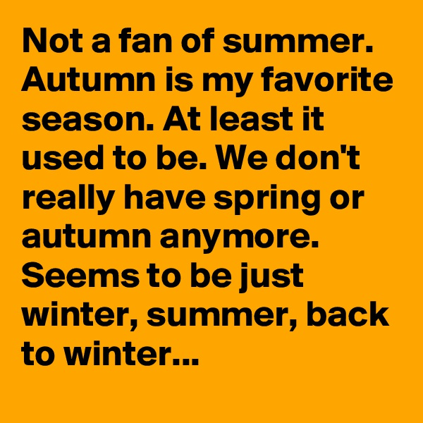 Not a fan of summer. Autumn is my favorite season. At least it used to be. We don't really have spring or autumn anymore. Seems to be just winter, summer, back to winter...