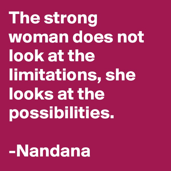 The strong woman does not look at the limitations, she looks at the possibilities.                       -Nandana