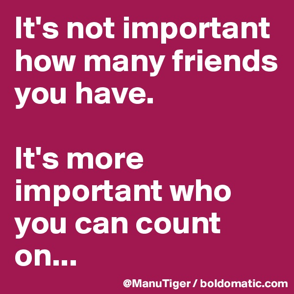 It's not important how many friends you have.   It's more important who you can count on...