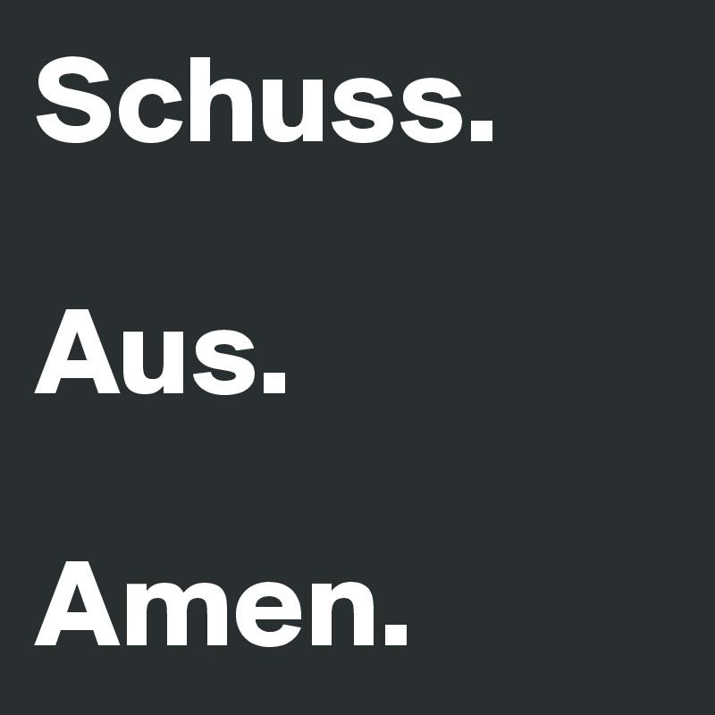 Schuss.  Aus.  Amen.
