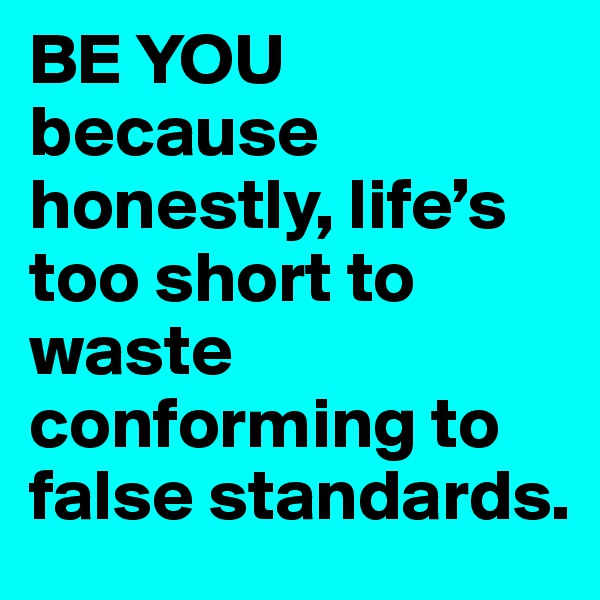 BE YOU because honestly, life's too short to waste conforming to false standards.