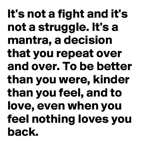 It's not a fight and it's not a struggle. It's a mantra, a decision that you repeat over and over. To be better than you were, kinder than you feel, and to love, even when you feel nothing loves you back.