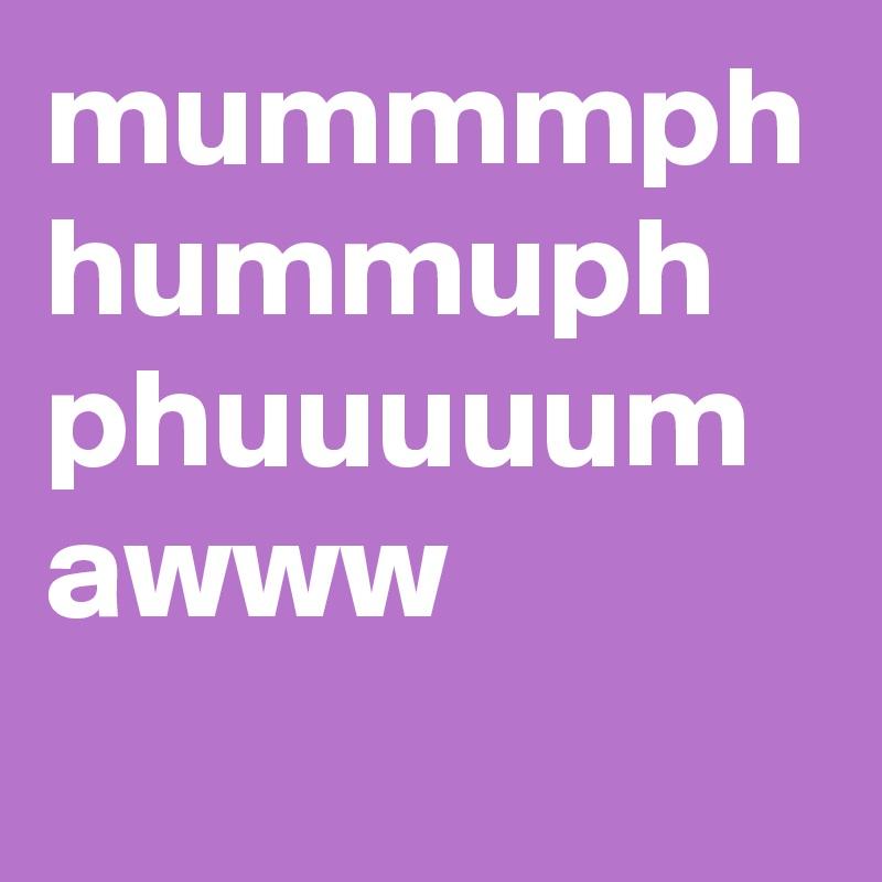 mummmph hummuph phuuuuum awww