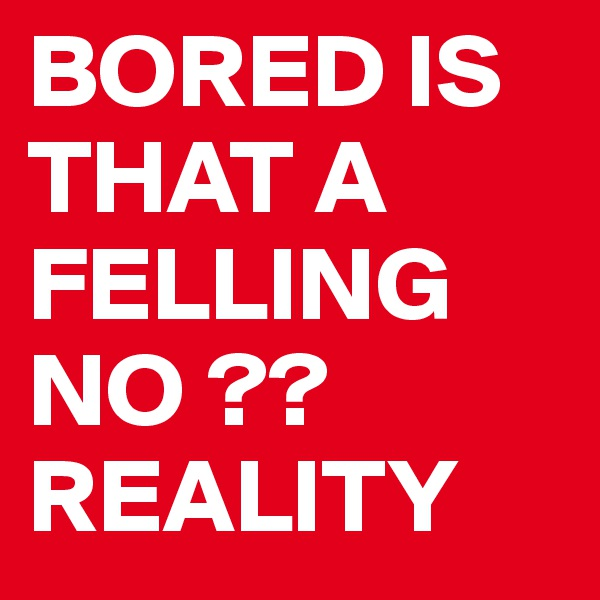 BORED IS THAT A FELLING NO ?? REALITY