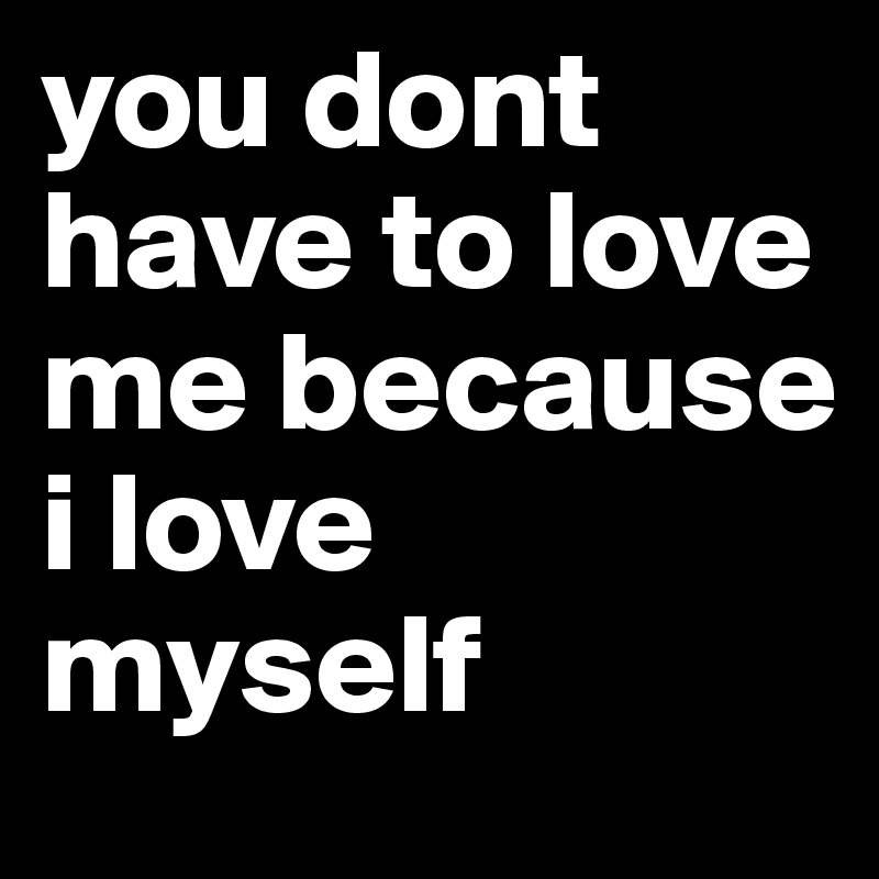 you dont have to love me because  i love myself