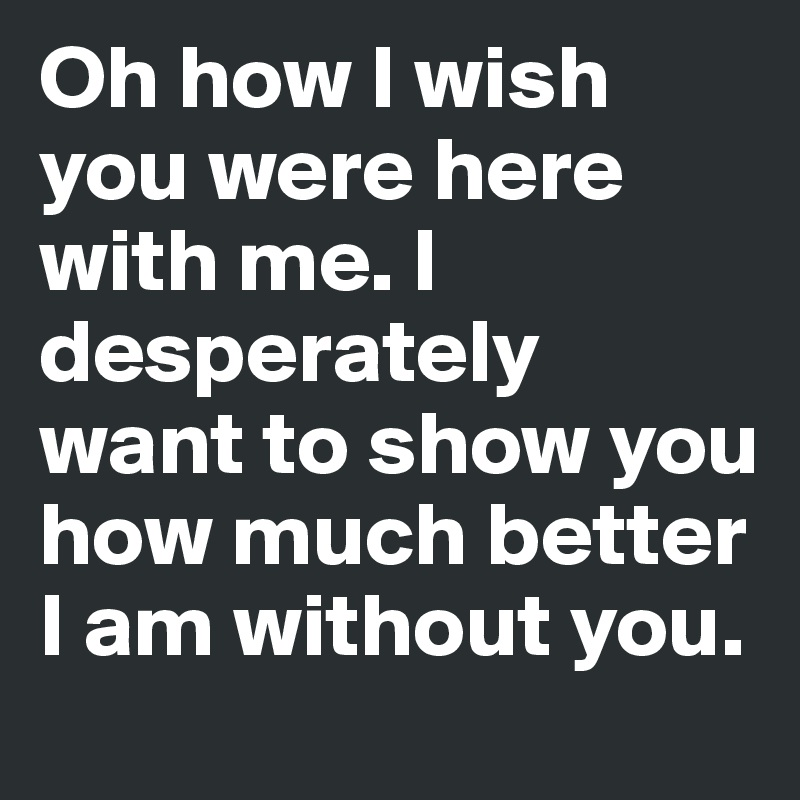 Oh how I wish you were here with me. I desperately want to show you how much better I am without you.