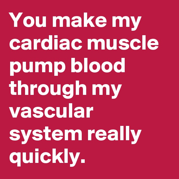 You make my cardiac muscle pump blood through my vascular system really quickly.