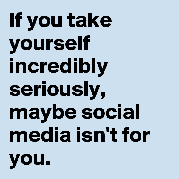 If you take yourself incredibly seriously, maybe social media isn't for you.