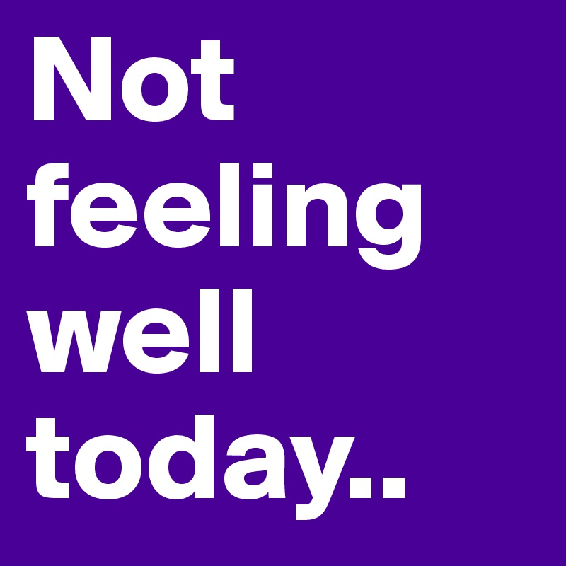 Not feeling well today post by joesoddfuture on boldomatic not feeling well today altavistaventures Gallery