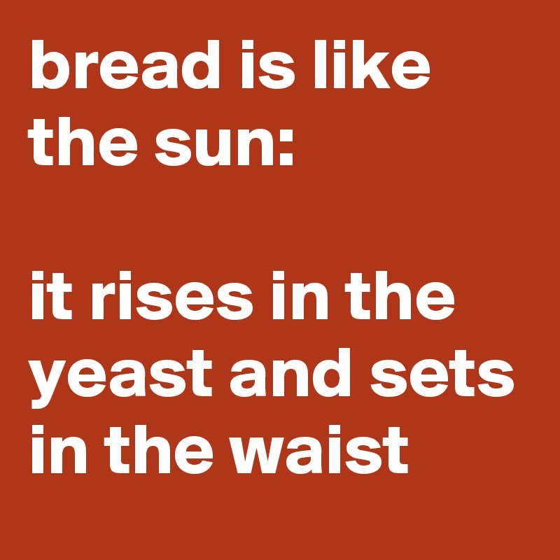bread is like the sun:  it rises in the yeast and sets in the waist