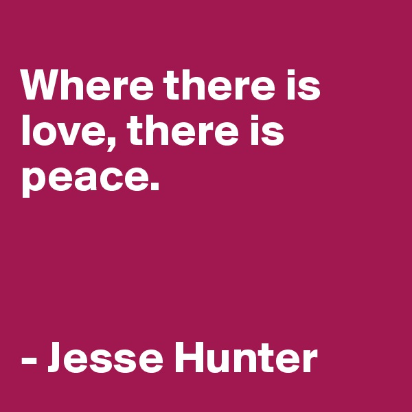 Where there is love, there is peace.    - Jesse Hunter