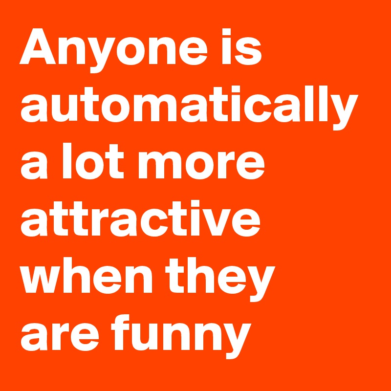 Anyone is automatically a lot more attractive when they are funny
