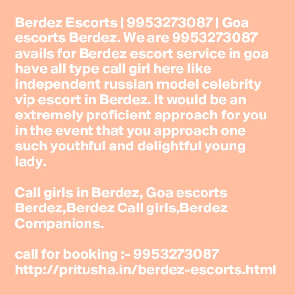 Berdez Escorts | 9953273087 | Goa escorts Berdez. We are 9953273087 avails for Berdez escort service in goa have all type call girl here like independent russian model celebrity vip escort in Berdez. It would be an extremely proficient approach for you in the event that you approach one such youthful and delightful young lady.   Call girls in Berdez, Goa escorts Berdez,Berdez Call girls,Berdez Companions.  call for booking :- 9953273087  http://pritusha.in/berdez-escorts.html