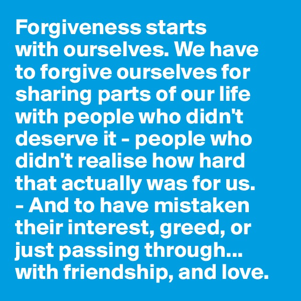 Forgiveness starts  with ourselves. We have  to forgive ourselves for sharing parts of our life with people who didn't deserve it - people who didn't realise how hard that actually was for us.  - And to have mistaken  their interest, greed, or just passing through... with friendship, and love.