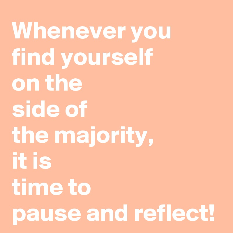 Whenever you find yourself  on the  side of  the majority,  it is  time to  pause and reflect!