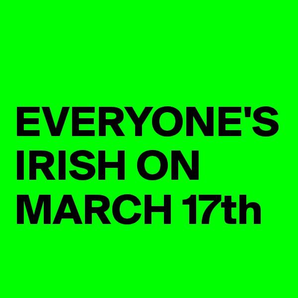 EVERYONE'S IRISH ON MARCH 17th