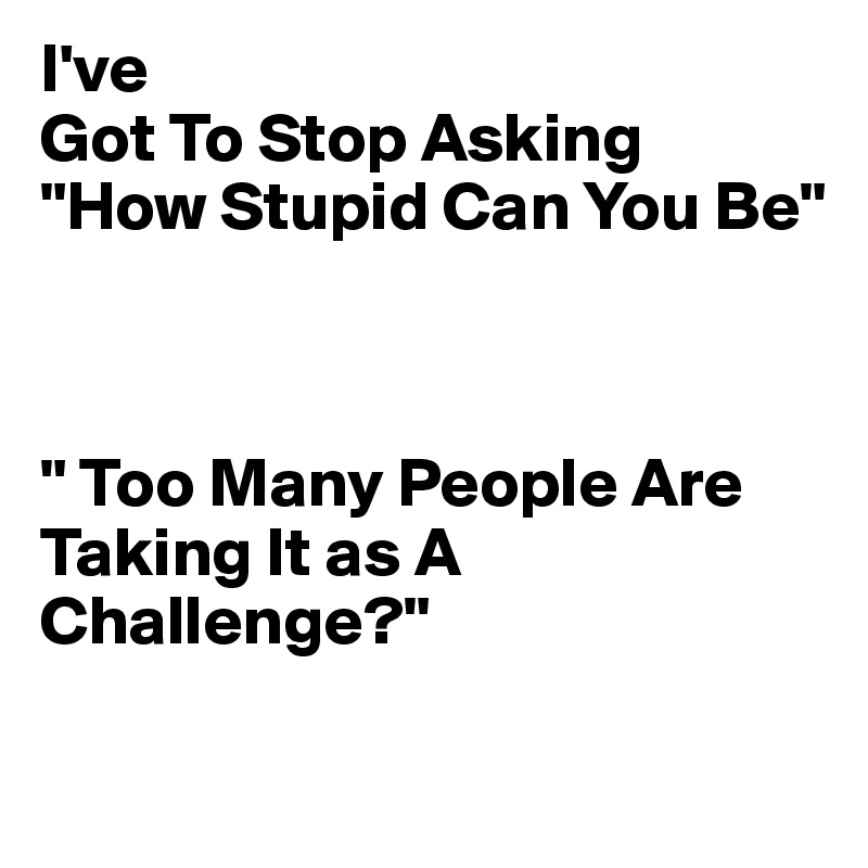 I-ve-Got-To-Stop-Asking-How-Stupid-Can-Y