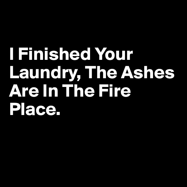 I Finished Your Laundry, The Ashes Are In The Fire Place.