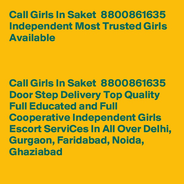Call Girls In Saket  8800861635 Independent Most Trusted Girls Available                                                           Call Girls In Saket  8800861635 Door Step Delivery Top Quality Full Educated and Full Cooperative Independent Girls Escort ServiCes In All Over Delhi, Gurgaon, Faridabad, Noida, Ghaziabad