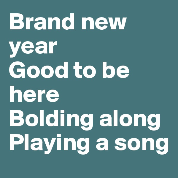 Brand new year Good to be here Bolding along Playing a song