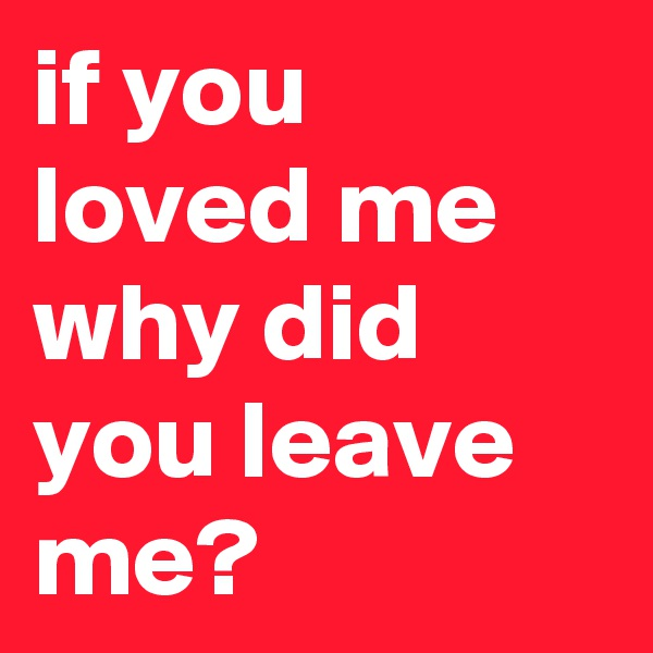 if you loved me why did you leave me?