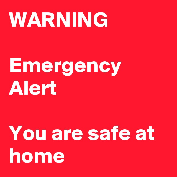 WARNING  Emergency Alert  You are safe at home