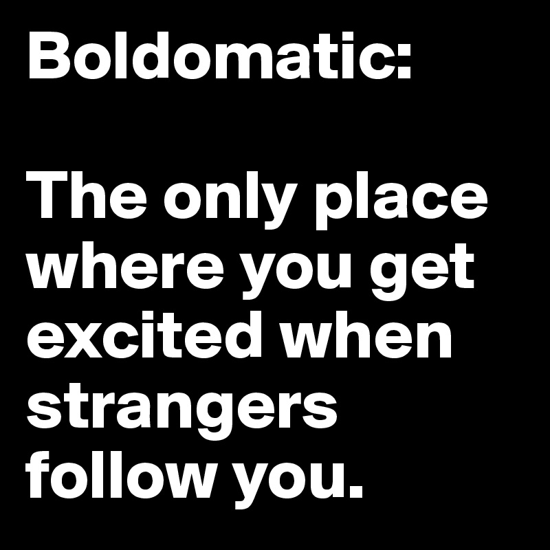 Boldomatic:   The only place where you get excited when strangers follow you.